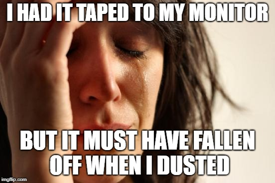 First World Problems Meme | I HAD IT TAPED TO MY MONITOR BUT IT MUST HAVE FALLEN OFF WHEN I DUSTED | image tagged in memes,first world problems | made w/ Imgflip meme maker