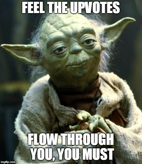 Star Wars Yoda Meme | FEEL THE UPVOTES FLOW THROUGH YOU, YOU MUST | image tagged in memes,star wars yoda | made w/ Imgflip meme maker