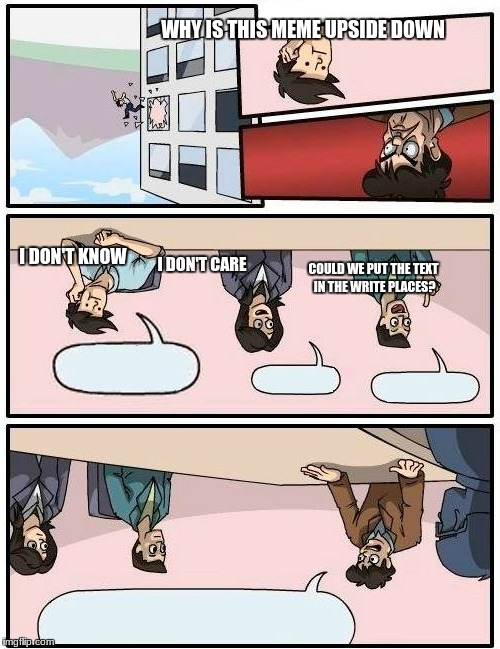 Boardroom Meeting Suggestion Meme | WHY IS THIS MEME UPSIDE DOWN I DON'T KNOW I DON'T CARE COULD WE PUT THE TEXT IN THE WRITE PLACES? | image tagged in memes,boardroom meeting suggestion | made w/ Imgflip meme maker
