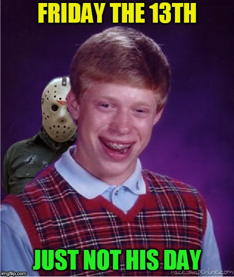 Jason and Bad Luck Brian | FRIDAY THE 13TH JUST NOT HIS DAY | image tagged in jason and bad luck brian | made w/ Imgflip meme maker