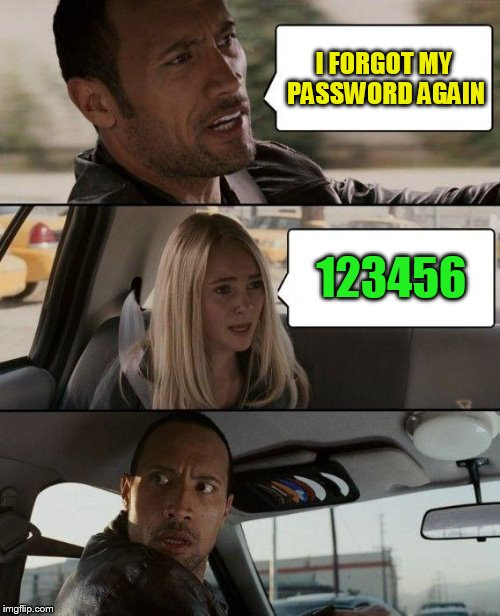 The Rock Driving Meme | I FORGOT MY PASSWORD AGAIN 123456 | image tagged in memes,the rock driving | made w/ Imgflip meme maker