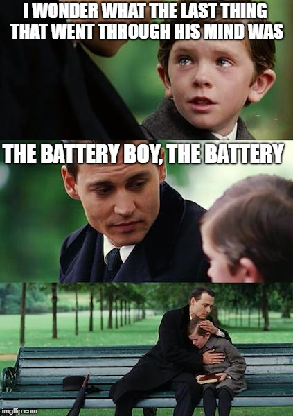 Finding Neverland Meme | I WONDER WHAT THE LAST THING THAT WENT THROUGH HIS MIND WAS THE BATTERY BOY, THE BATTERY | image tagged in memes,finding neverland | made w/ Imgflip meme maker