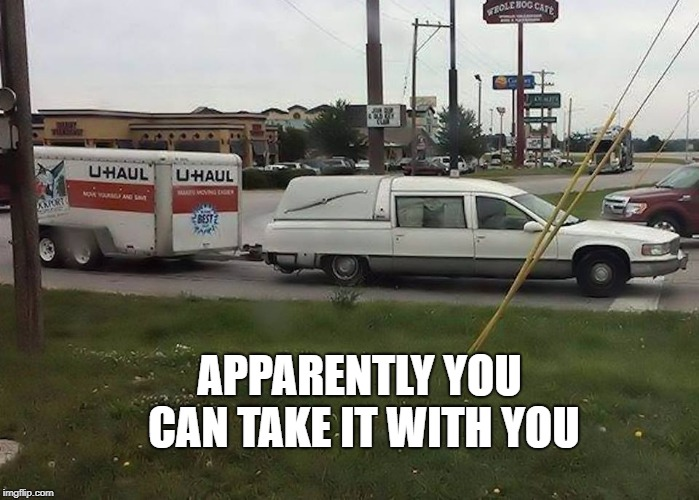 apparently you can take it with you | APPARENTLY YOU CAN TAKE IT WITH YOU | image tagged in funny meme | made w/ Imgflip meme maker