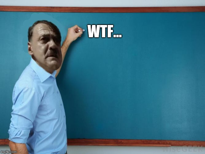 Hitler at chalkboard | WTF... | image tagged in hitler at chalkboard | made w/ Imgflip meme maker
