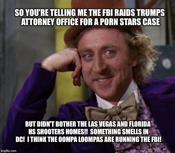 SO YOU'RE TELLING ME THE FBI RAIDS TRUMPS ATTORNEY OFFICE FOR A PORN STARS CASE BUT DIDN'T BOTHER THE LAS VEGAS AND FLORIDA HS SHOOTERS HOME | image tagged in willy wonka | made w/ Imgflip meme maker