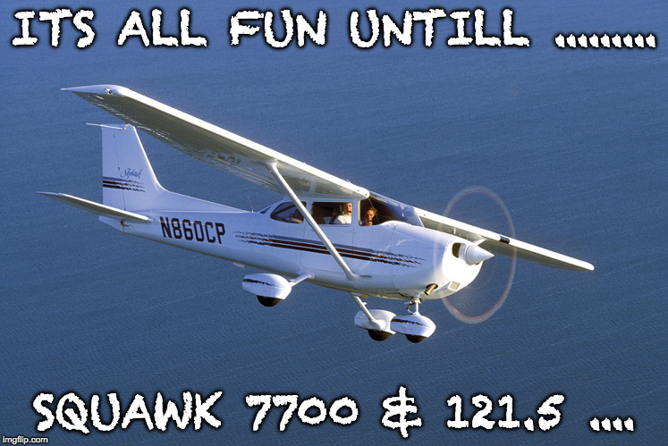 ITS ALL FUN UNTILL ......... SQUAWK 7700 & 121.5 .... | image tagged in pilot stories | made w/ Imgflip meme maker