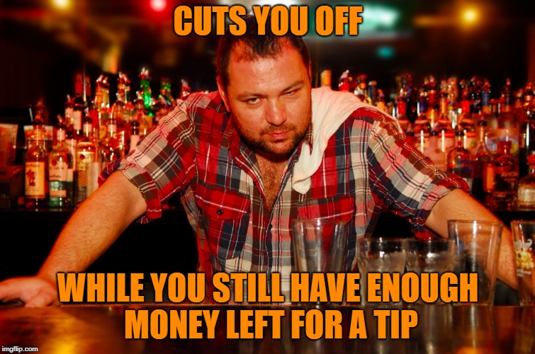 Good Guy Bartender. He knows you would have regretted not doing it in the morning.  | CUTS YOU OFF WHILE YOU STILL HAVE ENOUGH MONEY LEFT FOR A TIP | image tagged in memes,bartender,goodguy,tips | made w/ Imgflip meme maker