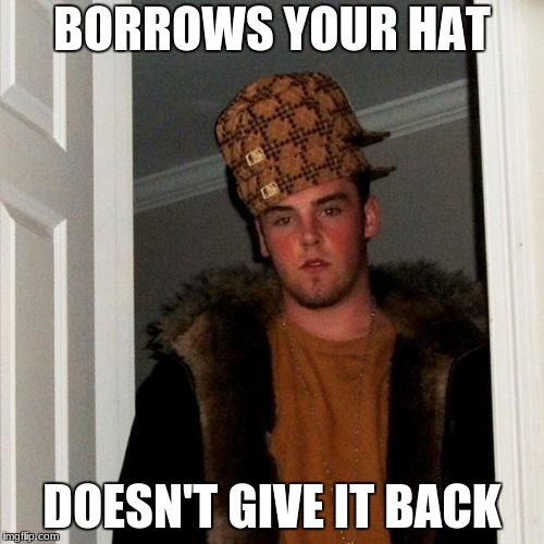 Scumbag Steve Meme | BORROWS YOUR HAT DOESN'T GIVE IT BACK | image tagged in memes,scumbag steve,scumbag | made w/ Imgflip meme maker