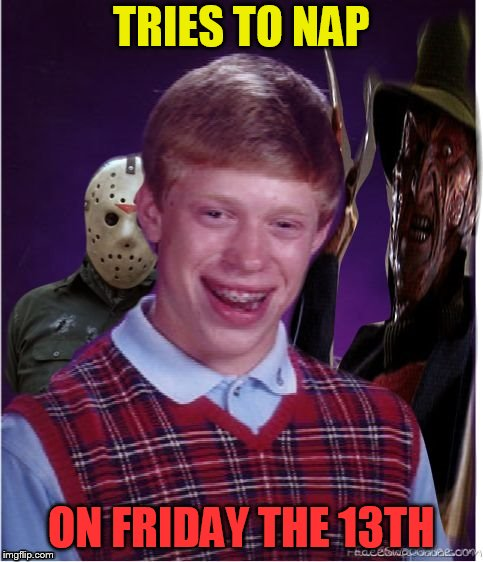 Jason Freddy and Bad Luck Brian | TRIES TO NAP ON FRIDAY THE 13TH | image tagged in jason freddy and bad luck brian | made w/ Imgflip meme maker