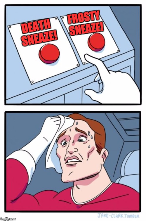 Two Buttons Meme | DEATH SNEAZE! FROSTY SNEAZE! | image tagged in memes,two buttons | made w/ Imgflip meme maker