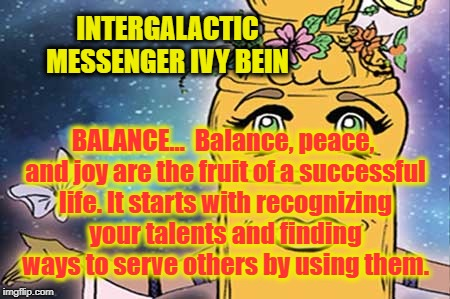 IVY BEIN - BALANCE | INTERGALACTIC MESSENGER IVY BEIN BALANCE…  Balance, peace, and joy are the fruit of a successful life. It starts with recognizing your talen | image tagged in motivation,creativity,harmony,peace,balance,power | made w/ Imgflip meme maker