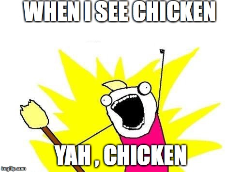 X All The Y Meme | WHEN I SEE CHICKEN YAH , CHICKEN | image tagged in memes,x all the y | made w/ Imgflip meme maker
