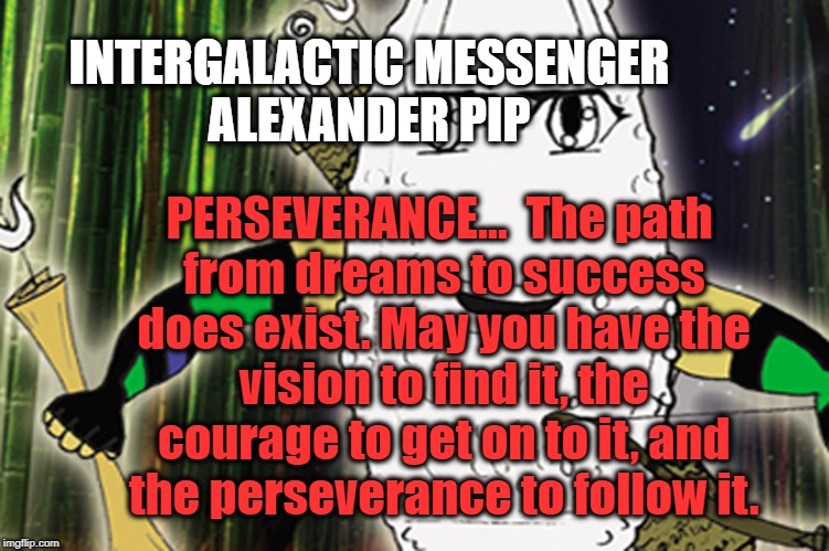 ALEXANDER PIP - PERSEVERANCE | INTERGALACTIC MESSENGER ALEXANDER PIP PERSEVERANCE…  The path from dreams to success does exist. May you have the vision to find it, the cou | image tagged in inspirational quote,performance,perspective,success,goal,strength | made w/ Imgflip meme maker