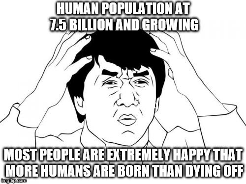 And I am the complete opposite of these people and I'm very happy about it as I've NEVER been loved, cared for properly, trusted | HUMAN POPULATION AT 7.5 BILLION AND GROWING MOST PEOPLE ARE EXTREMELY HAPPY THAT MORE HUMANS ARE BORN THAN DYING OFF | image tagged in memes,jackie chan wtf | made w/ Imgflip meme maker