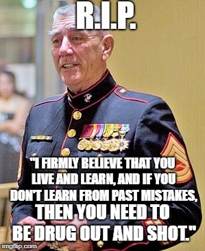 "R.I.P. Ermey | ""I FIRMLY BELIEVE THAT YOU LIVE AND LEARN, AND IF YOU DON'T LEARN FROM PAST MISTAKES, THEN YOU NEED TO BE DRUG OUT AND SHOT."" R.I.P. 