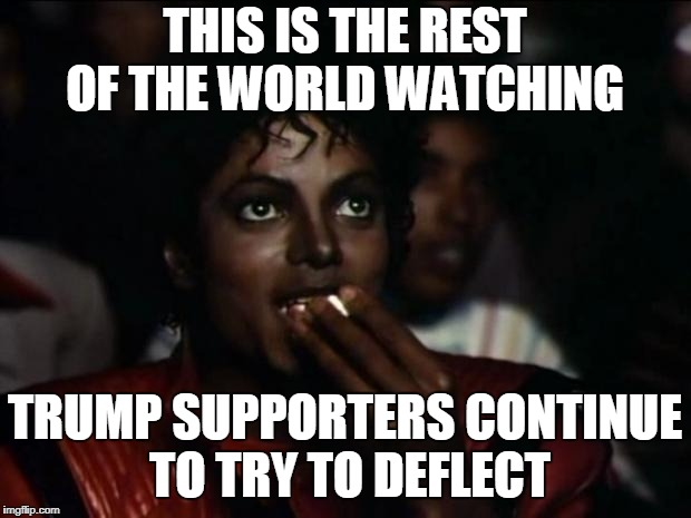 Michael Jackson Popcorn Meme | THIS IS THE REST OF THE WORLD WATCHING TRUMP SUPPORTERS CONTINUE TO TRY TO DEFLECT | image tagged in memes,michael jackson popcorn | made w/ Imgflip meme maker