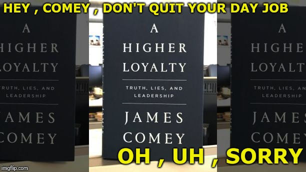 He only wants a higher royalty | HEY , COMEY , DON'T QUIT YOUR DAY JOB OH , UH , SORRY | image tagged in trash,comey don't know,comic book week,treason,bad,corruption | made w/ Imgflip meme maker