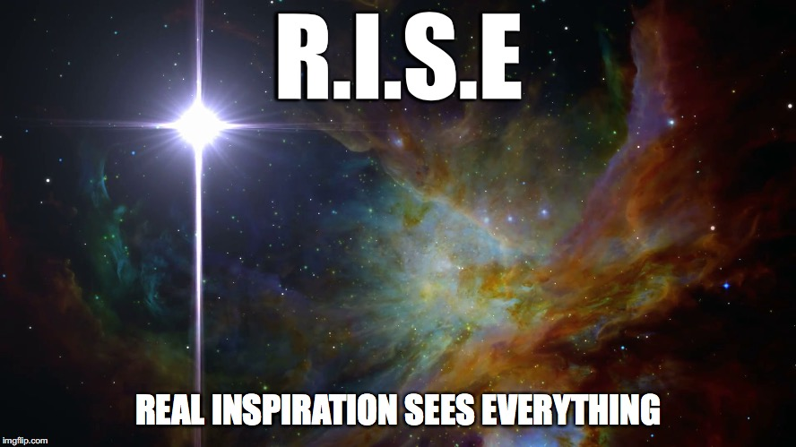 R.I.S.E REAL INSPIRATION SEES EVERYTHING | image tagged in north star galaxy | made w/ Imgflip meme maker