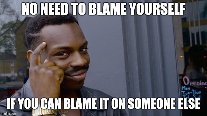 Roll Safe Think About It Meme | NO NEED TO BLAME YOURSELF IF YOU CAN BLAME IT ON SOMEONE ELSE | image tagged in memes,roll safe think about it | made w/ Imgflip meme maker