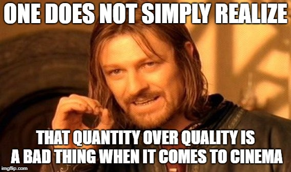 ONE DOES NOT SIMPLY REALIZE THAT QUANTITY OVER QUALITY IS A BAD THING WHEN IT COMES TO CINEMA | image tagged in memes,one does not simply | made w/ Imgflip meme maker