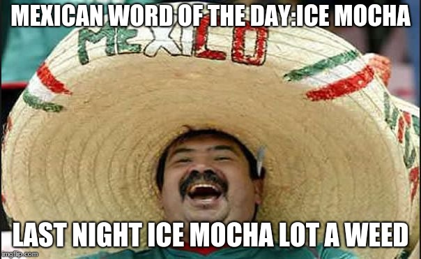 MEXICAN WORD OF THE DAY:ICE MOCHA LAST NIGHT ICE MOCHA LOT A WEED | image tagged in laughing mexican guy | made w/ Imgflip meme maker