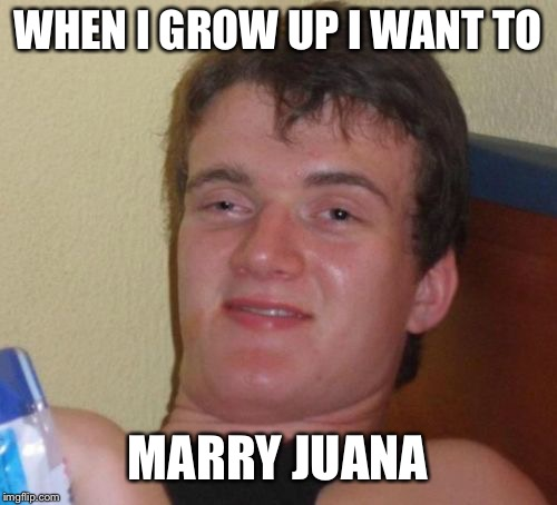 10 Guy Meme | WHEN I GROW UP I WANT TO MARRY JUANA | image tagged in memes,10 guy | made w/ Imgflip meme maker
