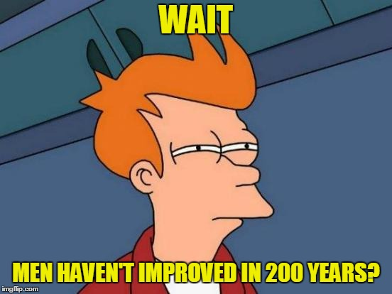 Futurama Fry Meme | WAIT MEN HAVEN'T IMPROVED IN 200 YEARS? | image tagged in memes,futurama fry | made w/ Imgflip meme maker
