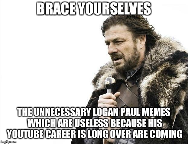 Brace Yourselves X is Coming Meme | BRACE YOURSELVES THE UNNECESSARY LOGAN PAUL MEMES WHICH ARE USELESS BECAUSE HIS YOUTUBE CAREER IS LONG OVER ARE COMING | image tagged in memes,brace yourselves x is coming | made w/ Imgflip meme maker