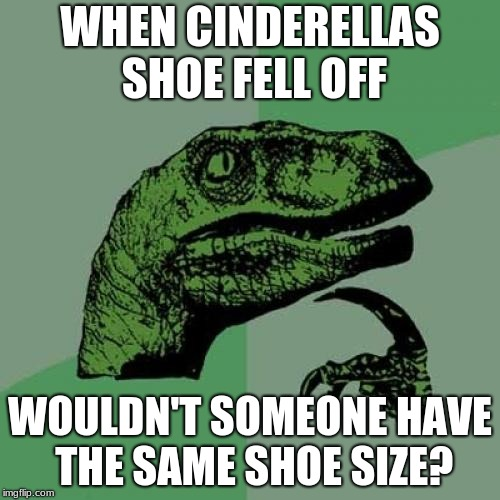Cinderella Question | WHEN CINDERELLAS SHOE FELL OFF WOULDN'T SOMEONE HAVE THE SAME SHOE SIZE? | image tagged in memes,philosoraptor,cinderella | made w/ Imgflip meme maker