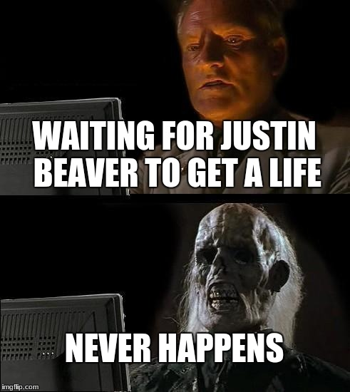 Ill Just Wait Here | WAITING FOR JUSTIN BEAVER TO GET A LIFE NEVER HAPPENS | image tagged in memes,ill just wait here | made w/ Imgflip meme maker
