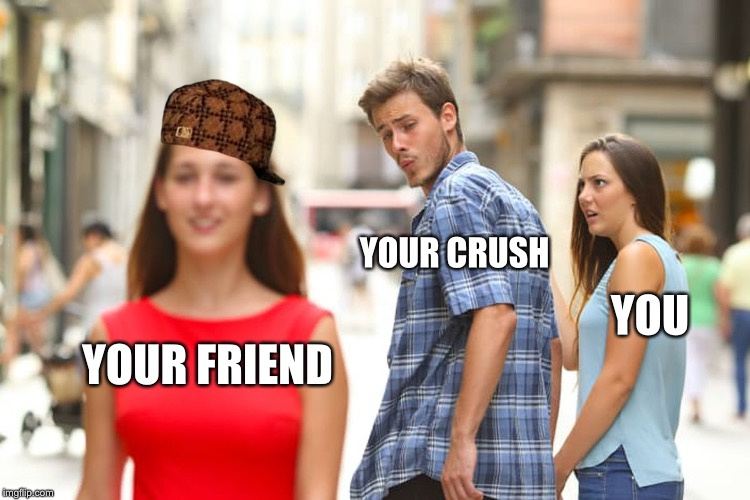 Distracted Boyfriend Meme | YOUR FRIEND YOUR CRUSH YOU | image tagged in memes,distracted boyfriend,scumbag | made w/ Imgflip meme maker