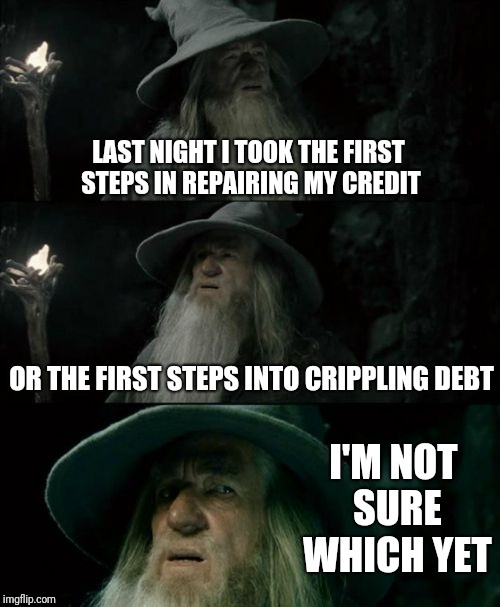 Confused Gandalf | LAST NIGHT I TOOK THE FIRST STEPS IN REPAIRING MY CREDIT OR THE FIRST STEPS INTO CRIPPLING DEBT I'M NOT SURE WHICH YET | image tagged in memes,confused gandalf | made w/ Imgflip meme maker