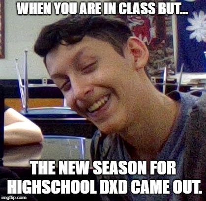 Weird kid meme | WHEN YOU ARE IN CLASS BUT... THE NEW SEASON FOR HIGHSCHOOL DXD CAME OUT. | image tagged in funny memes | made w/ Imgflip meme maker