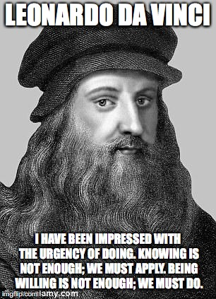 LEONARDO DA VINCI I HAVE BEEN IMPRESSED WITH THE URGENCY OF DOING. KNOWING IS NOT ENOUGH; WE MUST APPLY. BEING WILLING IS NOT ENOUGH; WE MUS | image tagged in leonardo da vinci | made w/ Imgflip meme maker