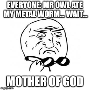 EVERYONE: MR OWL ATE MY METAL WORM... WAIT... MOTHER OF GOD | made w/ Imgflip meme maker
