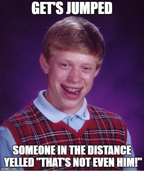 "Everything bad happens to Brian, even when he's not even the target! | GET'S JUMPED SOMEONE IN THE DISTANCE YELLED ""THAT'S NOT EVEN HIM!"" 