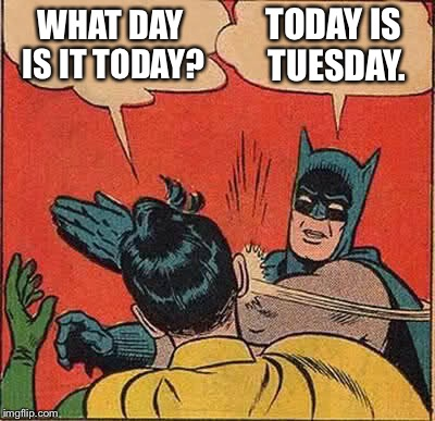 Batman Slapping Robin Meme | WHAT DAY IS IT TODAY? TODAY IS TUESDAY. | image tagged in memes,batman slapping robin | made w/ Imgflip meme maker