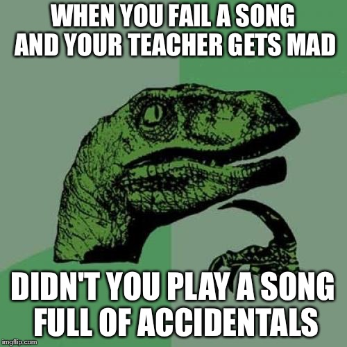 Philosoraptor Meme | WHEN YOU FAIL A SONG AND YOUR TEACHER GETS MAD DIDN'T YOU PLAY A SONG FULL OF ACCIDENTALS | image tagged in memes,philosoraptor | made w/ Imgflip meme maker