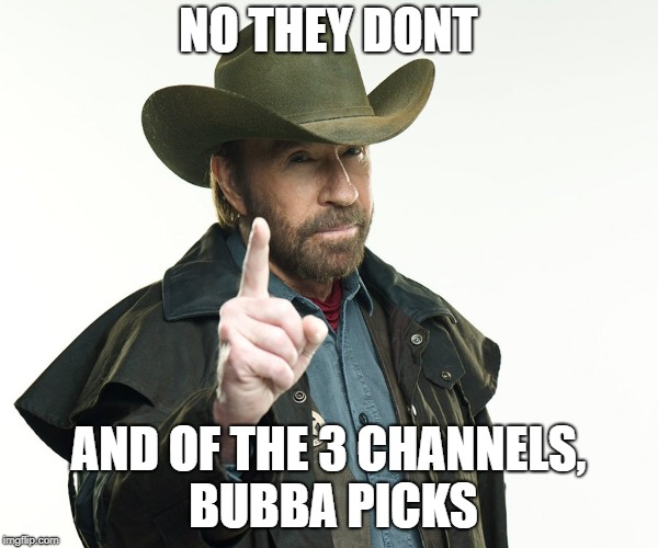 Chuch but no | NO THEY DONT AND OF THE 3 CHANNELS, BUBBA PICKS | image tagged in chuch but no | made w/ Imgflip meme maker