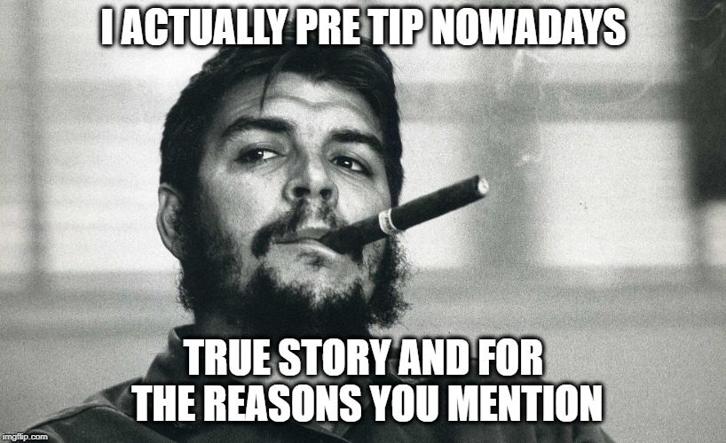Che | I ACTUALLY PRE TIP NOWADAYS TRUE STORY AND FOR THE REASONS YOU MENTION | image tagged in che | made w/ Imgflip meme maker
