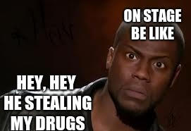 Kevin Hart Meme | ON STAGE BE LIKE HEY, HEY HE STEALING MY DRUGS | image tagged in memes,kevin hart the hell | made w/ Imgflip meme maker