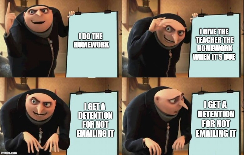 Gru Meme | I DO THE HOMEWORK I GIVE THE TEACHER THE HOMEWORK WHEN IT'S DUE I GET A DETENTION FOR NOT EMAILING IT I GET A DETENTION FOR NOT EMAILING IT | image tagged in gru meme | made w/ Imgflip meme maker