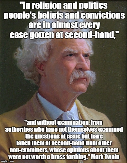"mark twain | ""In religion and politics people's beliefs and convictions are in almost every case gotten at second-hand,"" ""and without examination, from a 