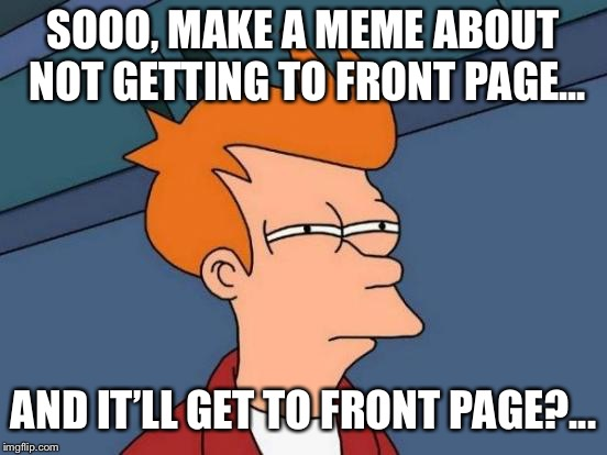 Futurama Fry Meme | SOOO, MAKE A MEME ABOUT NOT GETTING TO FRONT PAGE... AND IT'LL GET TO FRONT PAGE?... | image tagged in memes,futurama fry | made w/ Imgflip meme maker
