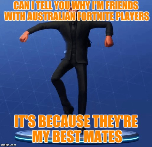 Australian Fortnite Joke | CAN I TELL YOU WHY I'M FRIENDS WITH AUSTRALIAN FORTNITE PLAYERS IT'S BECAUSE THEY'RE MY BEST MATES | image tagged in fortnite,australia | made w/ Imgflip meme maker