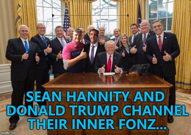 Ayyy! :) | SEAN HANNITY AND DONALD TRUMP CHANNEL THEIR INNER FONZ... | image tagged in memes,sean hannity,donald trump,michael cohen | made w/ Imgflip meme maker