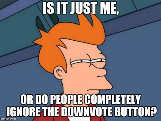 Futurama Fry Meme | IS IT JUST ME, OR DO PEOPLE COMPLETELY IGNORE THE DOWNVOTE BUTTON? | image tagged in memes,futurama fry | made w/ Imgflip meme maker