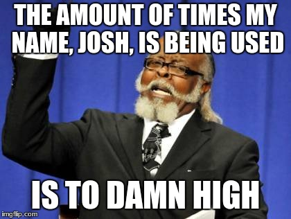 Too Damn High Meme | THE AMOUNT OF TIMES MY NAME, JOSH, IS BEING USED IS TO DAMN HIGH | image tagged in memes,too damn high | made w/ Imgflip meme maker