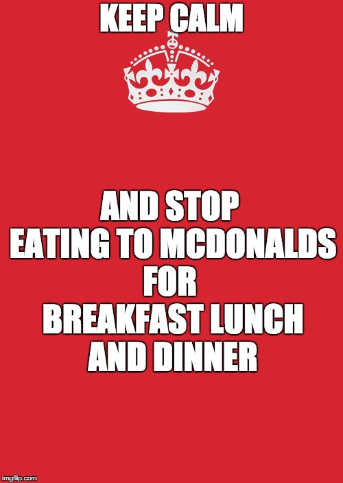 Keep Calm And Carry On Red Meme | KEEP CALM AND STOP EATING TO MCDONALDS FOR  BREAKFAST LUNCH AND DINNER | image tagged in memes,keep calm and carry on red | made w/ Imgflip meme maker