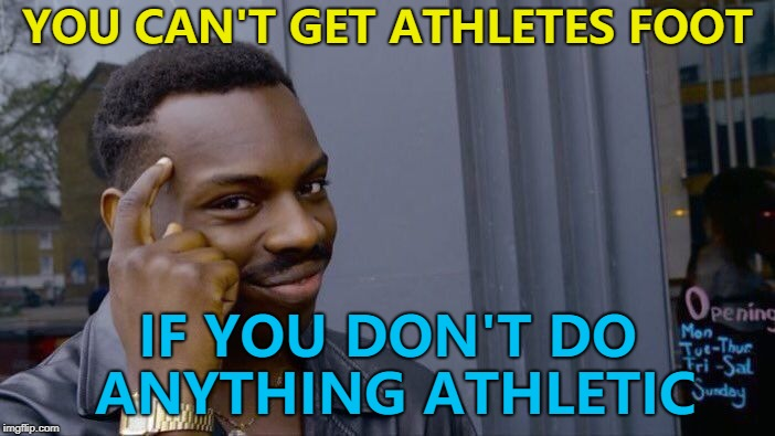 I'm definitely safe... :) | YOU CAN'T GET ATHLETES FOOT IF YOU DON'T DO ANYTHING ATHLETIC | image tagged in memes,roll safe think about it,athletes foot,sport | made w/ Imgflip meme maker
